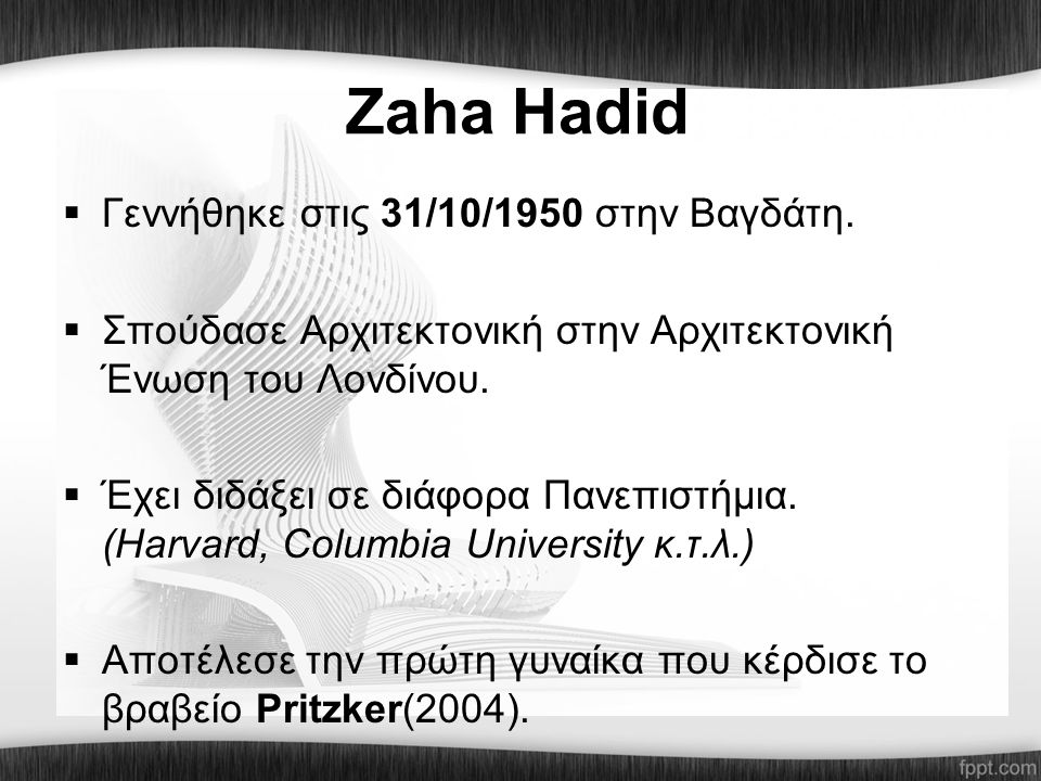 Zaha Hadid  Γεννήθηκε στις 31/10/1950 στην Βαγδάτη.  Σπούδασε Αρχιτεκτονική στην Αρχιτεκτονική Ένωση του Λονδίνου.  Έχει διδάξει σε διάφορα Πανεπισ