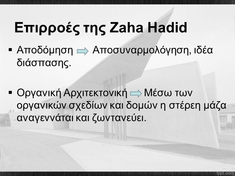 Επιρροές της Zaha Hadid  Aποδόμηση Αποσυναρμολόγηση, ιδέα διάσπασης.  Οργανική Αρχιτεκτονική Μέσω των οργανικών σχεδίων και δομών η στέρεη μάζα αναγ