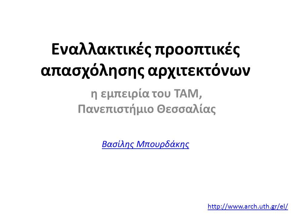 Εναλλακτικές προοπτικές απασχόλησης αρχιτεκτόνων η εμπειρία του ΤΑΜ, Πανεπιστήμιο Θεσσαλίας Βασίλης Μπουρδάκης http://www.arch.uth.gr/el/