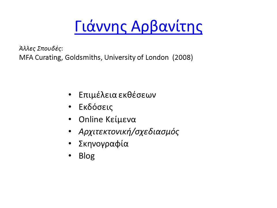 Γιάννης Αρβανίτης Επιμέλεια εκθέσεων Εκδόσεις Online Κείμενα Αρχιτεκτονική/σχεδιασμός Σκηνογραφία Blog Άλλες Σπουδές: MFA Curating, Goldsmiths, University of London (2008)