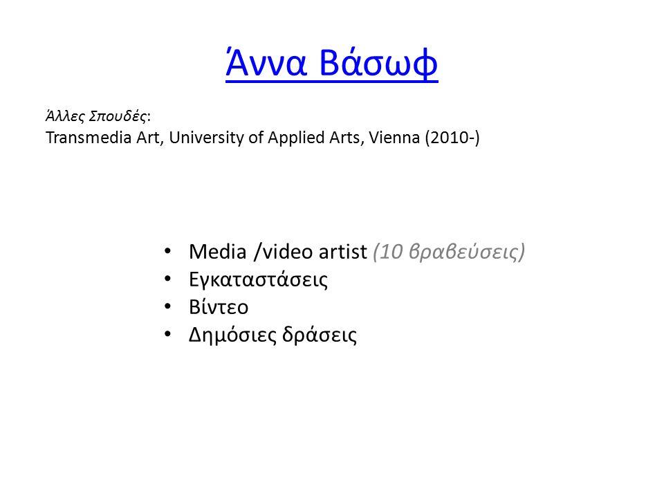 Άννα Βάσωφ Media /video artist (10 βραβεύσεις) Εγκαταστάσεις Βίντεο Δημόσιες δράσεις Άλλες Σπουδές: Transmedia Art, University of Applied Arts, Vienna (2010-)