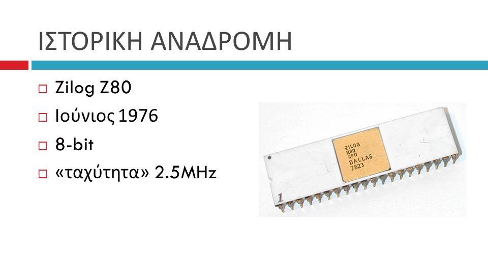 ΙΣΤΟΡΙΚΗ ΑΝΑΔΡΟΜΗ  Zilog Z80  Ιούνιος 1976  8-bit  « ταχύτητα » 2.5MHz
