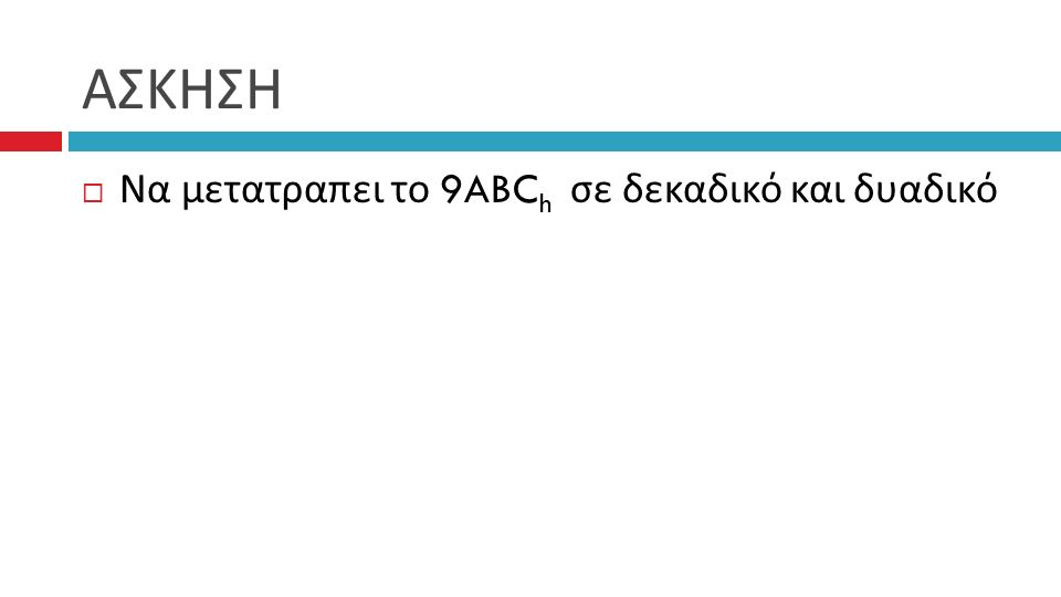 ΑΣΚΗΣΗ  Να μετατραπει το 9ABC h σε δεκαδικό και δυαδικό