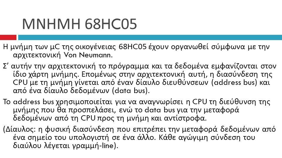 ΜΝΗΜΗ 68HC05 Η μνήμη των μ C της οικογένειας 68HC05 έχουν οργανωθεί σύμφωνα με την αρχιτεκτονική Von Neumann.