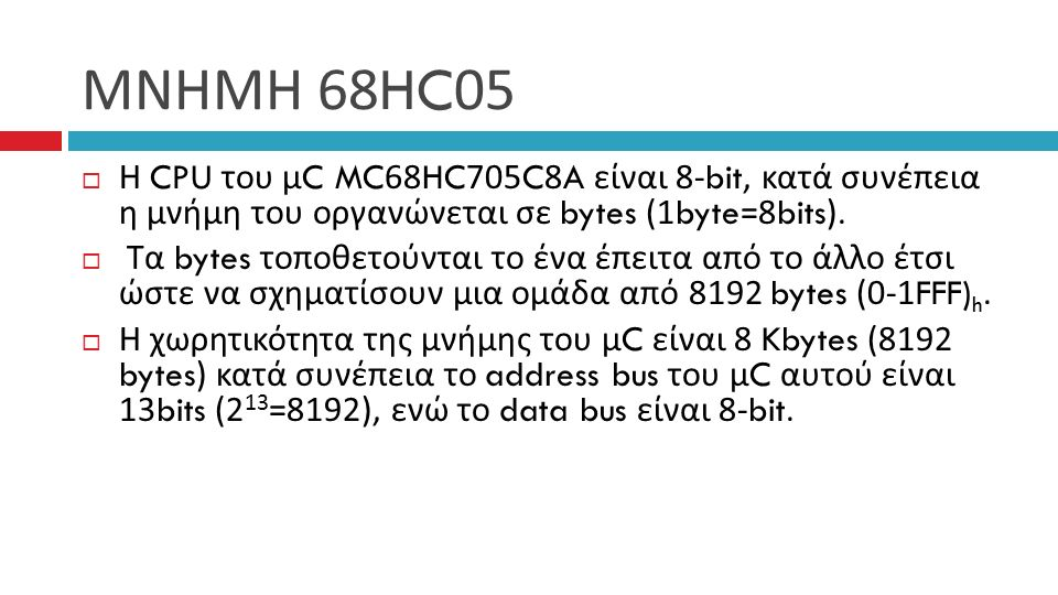 ΜΝΗΜΗ 68HC05  Η CPU του μ C MC68HC705C8A είναι 8-bit, κατά συνέπεια η μνήμη του οργανώνεται σε bytes (1byte=8bits).