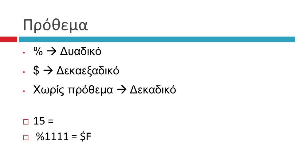 Πρόθεμα %  Δυαδικό $  Δεκαεξαδικό Χωρίς πρόθεμα  Δεκαδικό  15 =  %1111 = $F