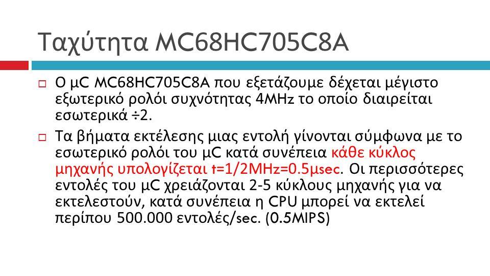 Ταχύτητα MC68HC705C8A  Ο μ C MC68HC705C8A που εξετάζουμε δέχεται μέγιστο εξωτερικό ρολόι συχνότητας 4MHz το οποίο διαιρείται εσωτερικά ÷2.