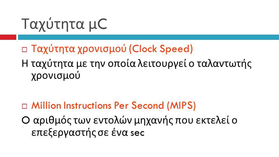 Ταχύτητα μ C  Ταχύτητα χρονισμού (Clock Speed) Η ταχύτητα με την οποία λειτουργεί ο ταλαντωτής χρονισμού  Million Instructions Per Second (MIPS) O αριθμός των εντολών μηχανής που εκτελεί ο επεξεργαστής σε ένα sec