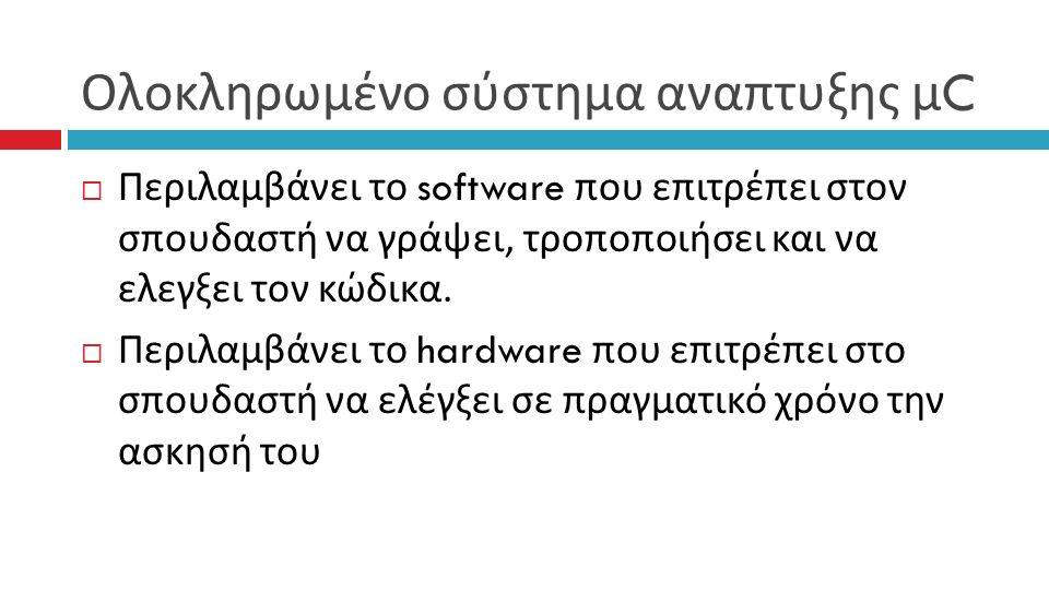 Ολοκληρωμένο σύστημα αναπτυξης μ C  Περιλαμβάνει το software που επιτρέπει στον σπουδαστή να γράψει, τροποποιήσει και να ελεγξει τον κώδικα.