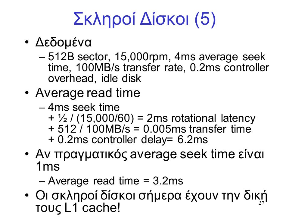 27 Σκληροί Δίσκοι (5) Δεδομένα –512B sector, 15,000rpm, 4ms average seek time, 100MB/s transfer rate, 0.2ms controller overhead, idle disk Average read time –4ms seek time + ½ / (15,000/60) = 2ms rotational latency + 512 / 100MB/s = 0.005ms transfer time + 0.2ms controller delay= 6.2ms Αν πραγματικός average seek time είναι 1ms –Average read time = 3.2ms Οι σκληροί δίσκοι σήμερα έχουν την δική τους L1 cache!