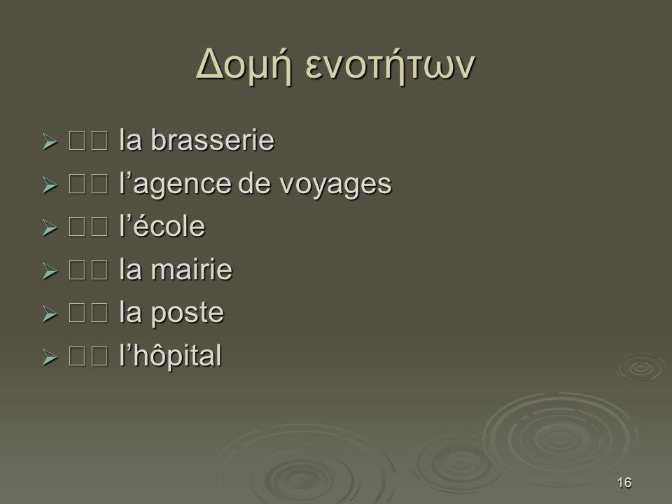 16 Δομή ενοτήτων  la brasserie  l'agence de voyages  l'école  la mairie  la poste  l'hôpital