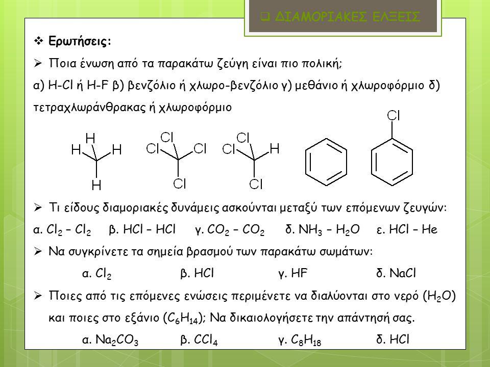 Ερωτήσεις:  Ποια ένωση από τα παρακάτω ζεύγη είναι πιο πολική; α) Η-Cl ή H-F β) βενζόλιο ή χλωρο-βενζόλιο γ) μεθάνιο ή χλωροφόρμιο δ) τετραχλωράνθρακας ή χλωροφόρμιο  Τι είδους διαμοριακές δυνάμεις ασκούνται μεταξύ των επόμενων ζευγών: α.