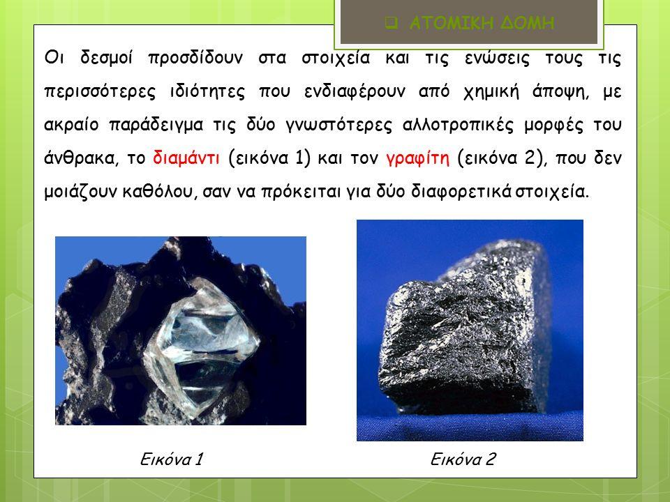 Οι δεσμοί προσδίδουν στα στοιχεία και τις ενώσεις τους τις περισσότερες ιδιότητες που ενδιαφέρουν από χημική άποψη, με ακραίο παράδειγμα τις δύο γνωστότερες αλλοτροπικές μορφές του άνθρακα, το διαμάντι (εικόνα 1) και τον γραφίτη (εικόνα 2), που δεν μοιάζουν καθόλου, σαν να πρόκειται για δύο διαφορετικά στοιχεία.