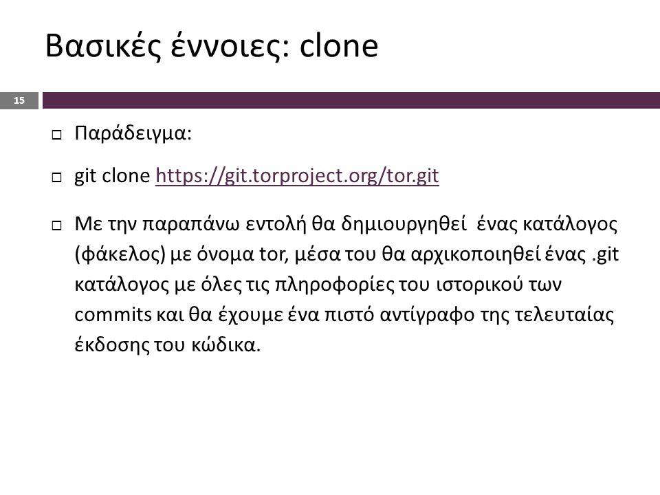 Βασικές έννοιες: clone 15  Παράδειγμα:  git clone https://git.torproject.org/tor.githttps://git.torproject.org/tor.git  Με την παραπάνω εντολή θα δημιουργηθεί ένας κατάλογος (φάκελος) με όνομα tor, μέσα του θα αρχικοποιηθεί ένας.git κατάλογος με όλες τις πληροφορίες του ιστορικού των commits και θα έχουμε ένα πιστό αντίγραφο της τελευταίας έκδοσης του κώδικα.