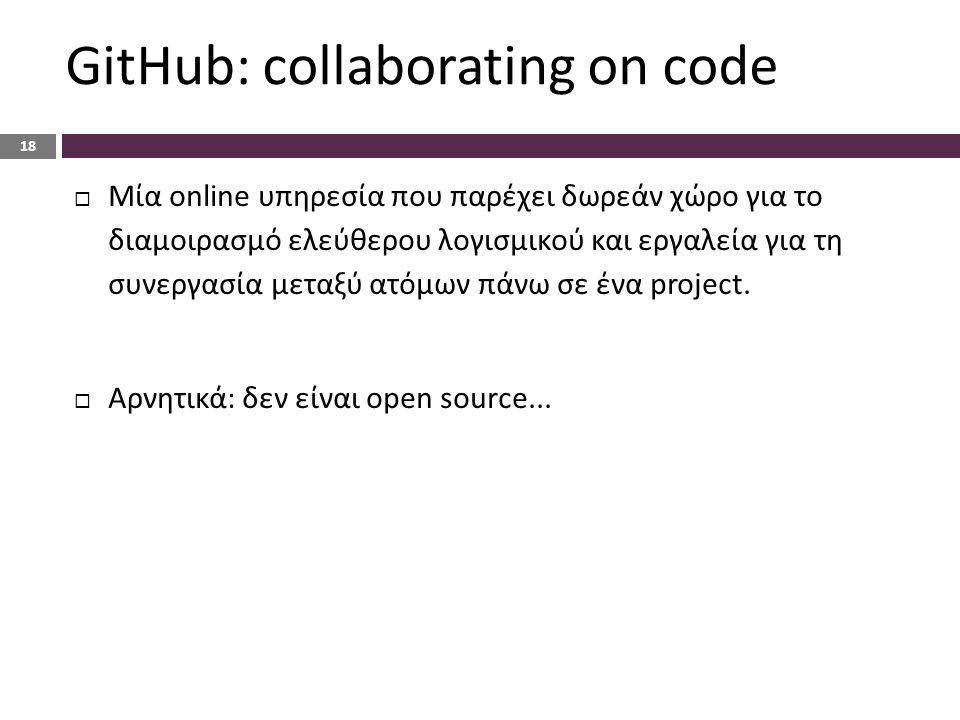 GitHub: collaborating on code 18  Μία online υπηρεσία που παρέχει δωρεάν χώρο για το διαμοιρασμό ελεύθερου λογισμικού και εργαλεία για τη συνεργασία μεταξύ ατόμων πάνω σε ένα project.