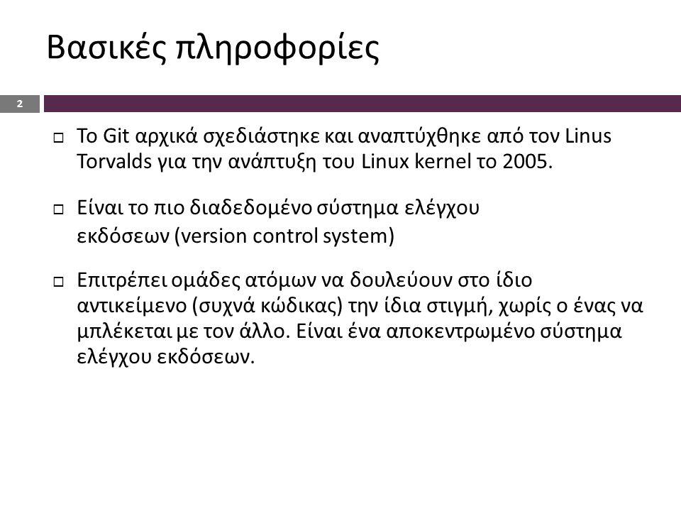 Βασικές πληροφορίες 2  Το Git αρχικά σχεδιάστηκε και αναπτύχθηκε από τον Linus Torvalds για την ανάπτυξη του Linux kernel το 2005.