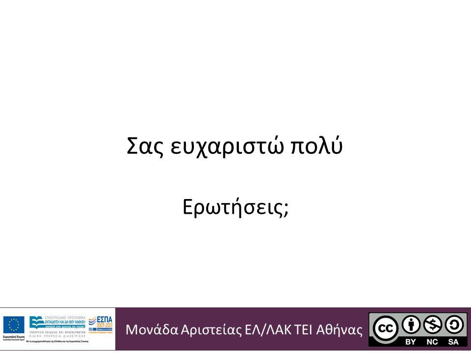 Σας ευχαριστώ πολύ Ερωτήσεις; Μονάδα Αριστείας ΕΛ / ΛΑΚ ΤΕΙ Αθήνας