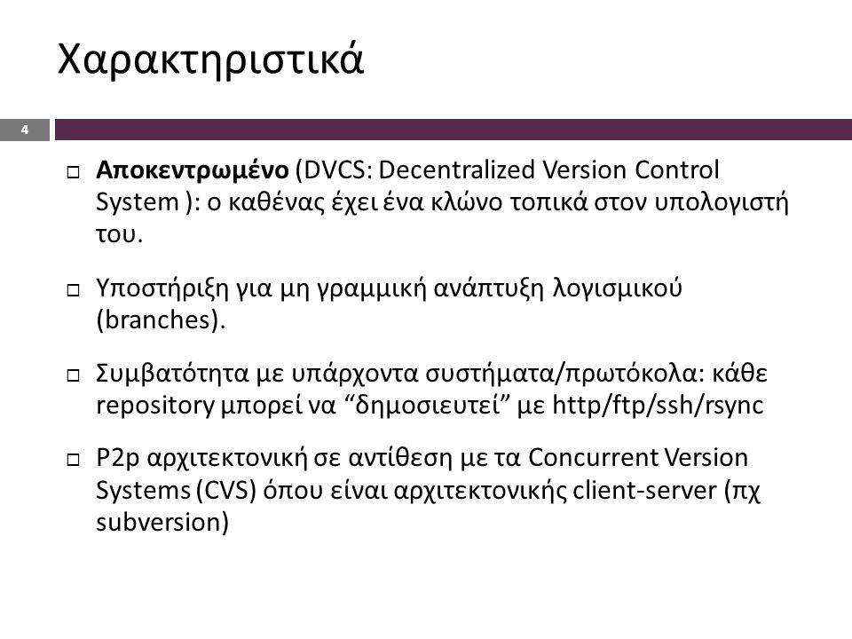Χαρακτηριστικά 4  Αποκεντρωμένο (DVCS: Decentralized Version Control System ): ο καθένας έχει ένα κλώνο τοπικά στον υπολογιστή του.