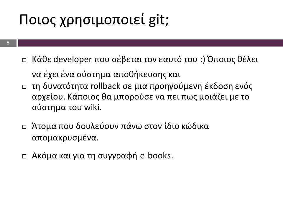 Ποιος χρησιμοποιεί git; 5  Κάθε developer που σέβεται τον εαυτό του :) Όποιος θέλει να έχει ένα σύστημα αποθήκευσης και  τη δυνατότητα rollback σε μια προηγούμενη έκδοση ενός αρχείου.