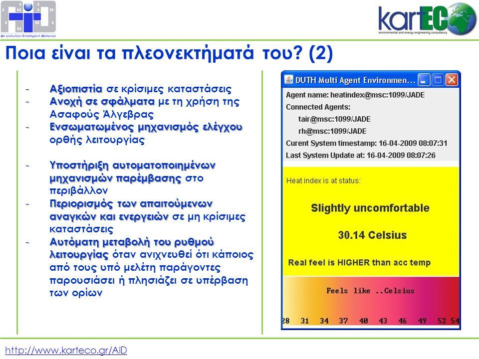 http://www.karteco.gr/AID - Αξιοπιστία - Αξιοπιστία σε κρίσιμες καταστάσεις - Ανοχή σε σφάλματα - Ανοχή σε σφάλματα με τη χρήση της Ασαφούς Άλγεβρας - Ενσωματωμένος μηχανισμός ελέγχου - Ενσωματωμένος μηχανισμός ελέγχου ορθής λειτουργίας - Υποστήριξη αυτοματοποιημένων μηχανισμών παρέμβασης - Υποστήριξη αυτοματοποιημένων μηχανισμών παρέμβασης στο περιβάλλον - Περιορισμός των απαιτούμενων αναγκών και ενεργειών - Περιορισμός των απαιτούμενων αναγκών και ενεργειών σε μη κρίσιμες καταστάσεις - Αυτόματη μεταβολή του ρυθμού λειτουργίας - Αυτόματη μεταβολή του ρυθμού λειτουργίας όταν ανιχνευθεί ότι κάποιος από τους υπό μελέτη παράγοντες παρουσιάσει ή πλησιάζει σε υπέρβαση των ορίων Ποια είναι τα πλεονεκτήματά του.