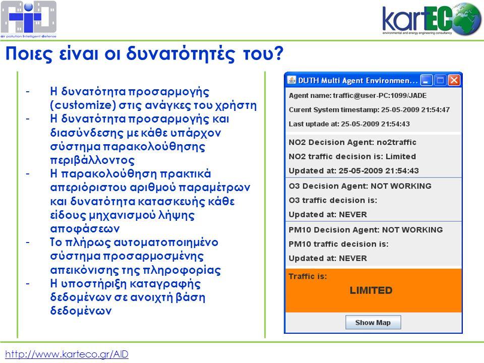 http://www.karteco.gr/AID - Η δυνατότητα προσαρμογής (customize) στις ανάγκες του χρήστη - Η δυνατότητα προσαρμογής και διασύνδεσης με κάθε υπάρχον σύστημα παρακολούθησης περιβάλλοντος - Η παρακολούθηση πρακτικά απεριόριστου αριθμού παραμέτρων και δυνατότητα κατασκευής κάθε είδους μηχανισμού λήψης αποφάσεων - Το πλήρως αυτοματοποιημένο σύστημα προσαρμοσμένης απεικόνισης της πληροφορίας - Η υποστήριξη καταγραφής δεδομένων σε ανοιχτή βάση δεδομένων Ποιες είναι οι δυνατότητές του