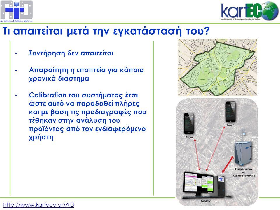 http://www.karteco.gr/AID - Συντήρηση δεν απαιτείται - Απαραίτητη η εποπτεία για κάποιο χρονικό διάστημα - Calibration του συστήματος έτσι ώστε αυτό να παραδοθεί πλήρες και με βάση τις προδιαγραφές που τέθηκαν στην ανάλυση του προϊόντος από τον ενδιαφερόμενο χρήστη Τι απαιτείται μετά την εγκατάστασή του