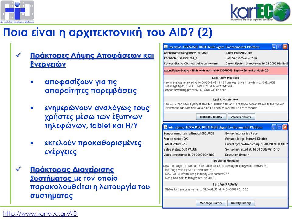 http://www.karteco.gr/AID Πράκτορες Λήψης Αποφάσεων και Ενεργειών Πράκτορες Λήψης Αποφάσεων και Ενεργειών  αποφασίζουν για τις απαραίτητες παρεμβάσεις  ενημερώνουν αναλόγως τους χρήστες μέσω των έξυπνων τηλεφώνων, tablet και Η/Υ  εκτελούν προκαθορισμένες ενέργειες Πράκτορας Διαχείρισης Συστήματος Πράκτορας Διαχείρισης Συστήματος με τον οποίο παρακολουθείται η λειτουργία του συστήματος Ποια είναι η αρχιτεκτονική του AID.