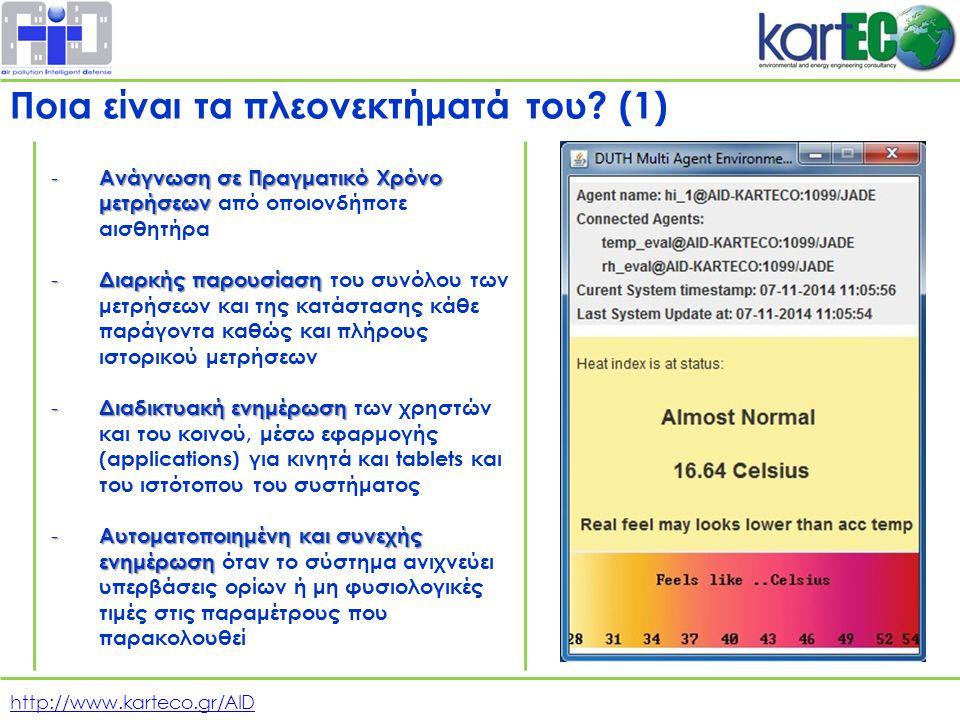 http://www.karteco.gr/AID - Ανάγνωση σε Πραγματικό Χρόνο μετρήσεων - Ανάγνωση σε Πραγματικό Χρόνο μετρήσεων από οποιονδήποτε αισθητήρα - Διαρκής παρουσίαση - Διαρκής παρουσίαση του συνόλου των μετρήσεων και της κατάστασης κάθε παράγοντα καθώς και πλήρους ιστορικού μετρήσεων - Διαδικτυακή ενημέρωση - Διαδικτυακή ενημέρωση των χρηστών και του κοινού, μέσω εφαρμογής (applications) για κινητά και tablets και του ιστότοπου του συστήματος - Αυτοματοποιημένη και συνεχής ενημέρωση - Αυτοματοποιημένη και συνεχής ενημέρωση όταν το σύστημα ανιχνεύει υπερβάσεις ορίων ή μη φυσιολογικές τιμές στις παραμέτρους που παρακολουθεί Ποια είναι τα πλεονεκτήματά του.