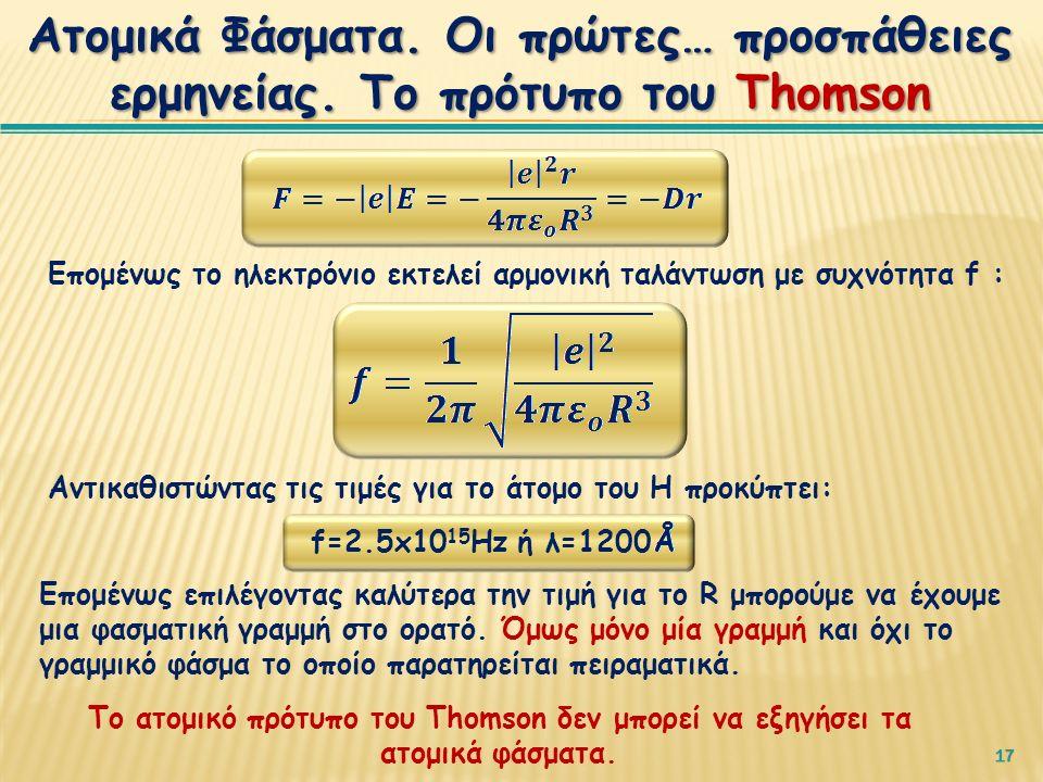 17 Επομένως το ηλεκτρόνιο εκτελεί αρμονική ταλάντωση με συχνότητα f : Αντικαθιστώντας τις τιμές για το άτομο του Η προκύπτει: Επομένως επιλέγοντας καλύτερα την τιμή για το R μπορούμε να έχουμε μια φασματική γραμμή στο ορατό.