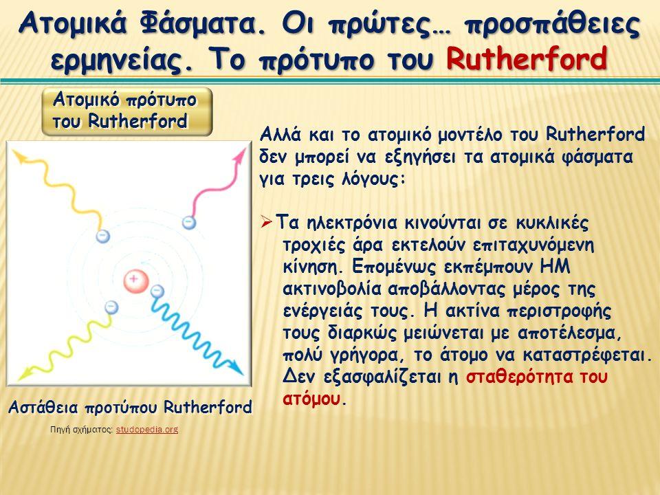 Αλλά και το ατομικό μοντέλο του Rutherford δεν μπορεί να εξηγήσει τα ατομικά φάσματα για τρεις λόγους:  Τα ηλεκτρόνια κινούνται σε κυκλικές τροχιές άρα εκτελούν επιταχυνόμενη κίνηση.