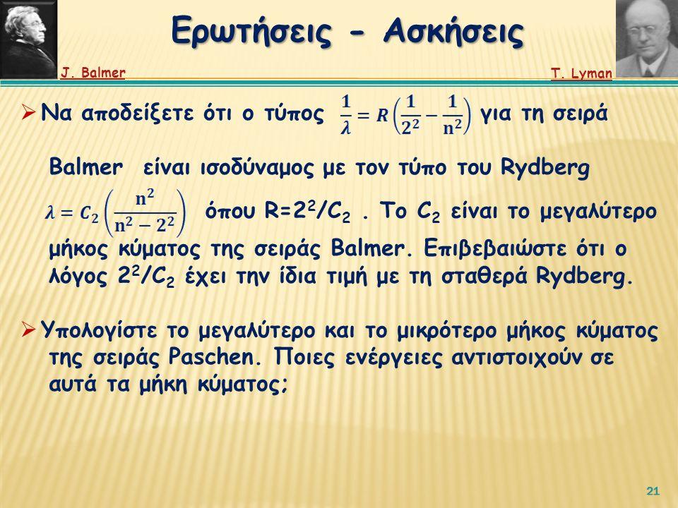 21 Ερωτήσεις - Ασκήσεις  Να αποδείξετε ότι ο τύπος για τη σειρά Balmer είναι ισοδύναμος με τον τύπο του Rydberg μήκος κύματος της σειράς Balmer.