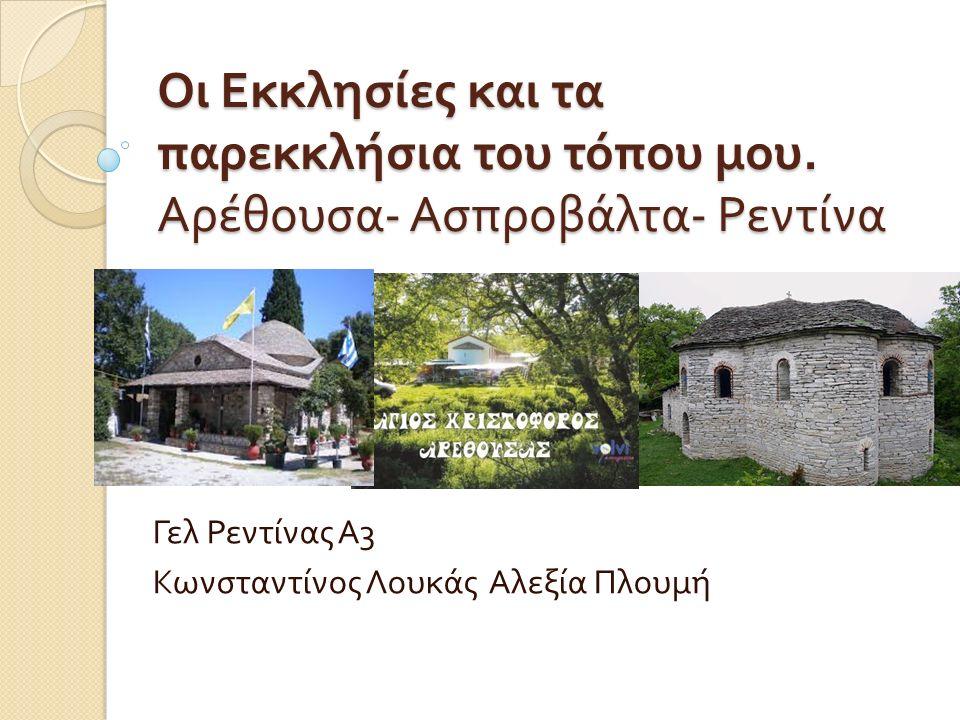 Οι Εκκλησίες και τα παρεκκλήσια του τόπου μου. Αρέθουσα - Ασπροβάλτα - Ρεντίνα Γελ Ρεντίνας Α 3 Κωνσταντίνος Λουκάς Αλεξία Πλουμή