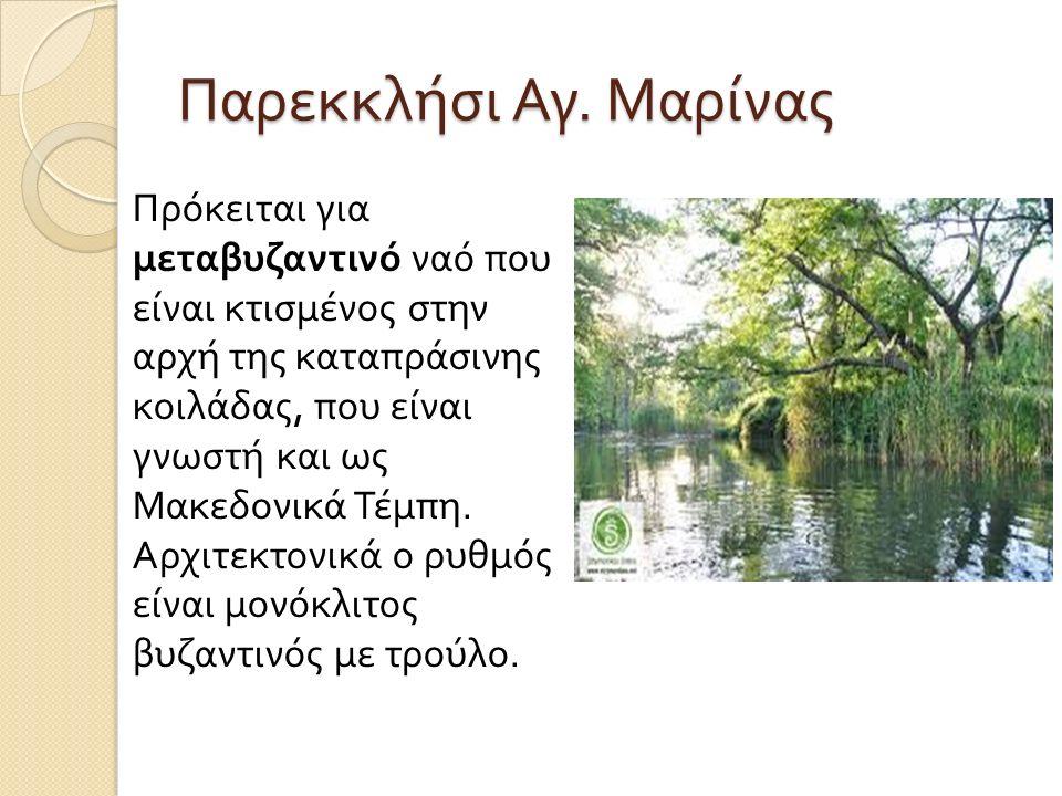 Παρεκκλήσι Αγ. Μαρίνας Πρόκειται για μεταβυζαντινό ναό που είναι κτισμένος στην αρχή της καταπράσινης κοιλάδας, που είναι γνωστή και ως Μακεδονικά Τέμ