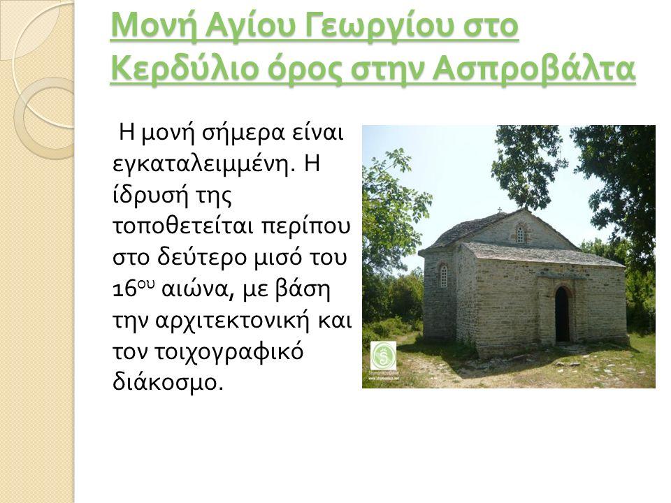 Μονή Αγίου Γεωργίου στο Κερδύλιο όρος στην Ασπροβάλτα Μονή Αγίου Γεωργίου στο Κερδύλιο όρος στην Ασπροβάλτα Η μονή σήμερα είναι εγκαταλειμμένη. Η ίδρυ