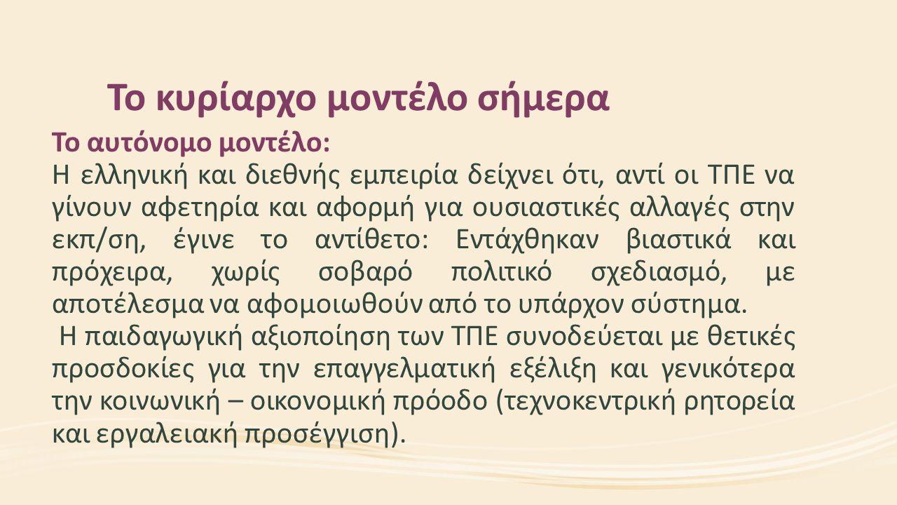 Το κυρίαρχο μοντέλο σήμερα Το αυτόνομο μοντέλο: Η ελληνική και διεθνής εμπειρία δείχνει ότι, αντί οι ΤΠΕ να γίνουν αφετηρία και αφορμή για ουσιαστικές αλλαγές στην εκπ/ση, έγινε το αντίθετο: Εντάχθηκαν βιαστικά και πρόχειρα, χωρίς σοβαρό πολιτικό σχεδιασμό, με αποτέλεσμα να αφομοιωθούν από το υπάρχον σύστημα.