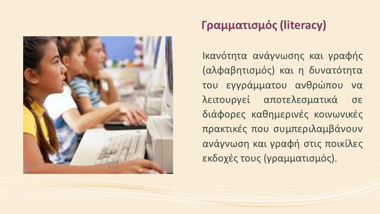 Γραμματισμός (literacy) Ικανότητα ανάγνωσης και γραφής (αλφαβητισμός) και η δυνατότητα του εγγράμματου ανθρώπου να λειτουργεί αποτελεσματικά σε διάφορες καθημερινές κοινωνικές πρακτικές που συμπεριλαμβάνουν ανάγνωση και γραφή στις ποικίλες εκδοχές τους (γραμματισμός).