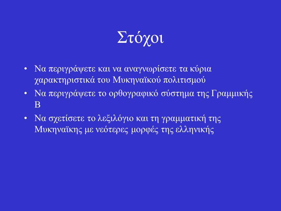 Στόχοι Να περιγράψετε και να αναγνωρίσετε τα κύρια χαρακτηριστικά του Μυκηναϊκού πολιτισμού Να περιγράψετε το ορθογραφικό σύστημα της Γραμμικής Β Να σχετίσετε το λεξιλόγιο και τη γραμματική της Μυκηναϊκης με νεότερες μορφές της ελληνικής