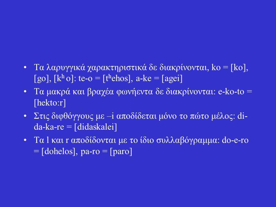 Τα λαρυγγικά χαρακτηριστικά δε διακρίνονται, ko = [ko], [go], [k h ο]: te-o = [t h ehos], a-ke = [agei] Tα μακρά και βραχέα φωνήεντα δε διακρίνονται: e-ko-to = [hekto:r] Στις διφθόγγους με –i αποδίδεται μόνο το πώτο μέλος: di- da-ka-re = [didaskalei] Τα l και r αποδίδονται με το ίδιο συλλαβόγραμμα: do-e-ro = [dohelos], pa-ro = [paro]