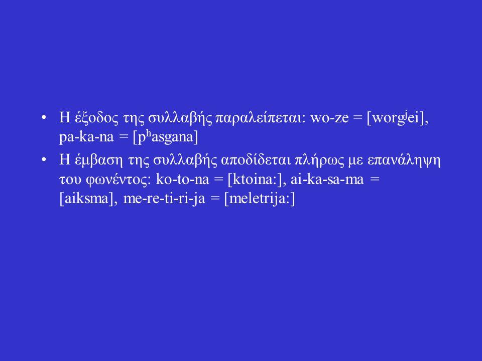 Η έξοδος της συλλαβής παραλείπεται: wo-ze = [worg j ei], pa-ka-na = [p h asgana] Η έμβαση της συλλαβής αποδίδεται πλήρως με επανάληψη του φωνέντος: ko-to-na = [ktoina:], ai-ka-sa-ma = [aiksma], me-re-ti-ri-ja = [meletrija:]