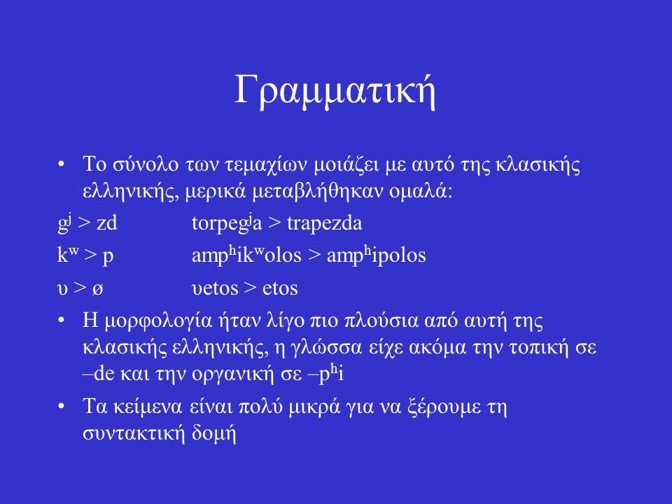 Γραμματική Το σύνολο των τεμαχίων μοιάζει με αυτό της κλασικής ελληνικής, μερικά μεταβλήθηκαν ομαλά: g j > zdtorpeg j a > trapezda k w > pamp h ik w olos > amp h ipolos υ > øυetos > etos Η μορφολογία ήταν λίγο πιο πλούσια από αυτή της κλασικής ελληνικής, η γλώσσα είχε ακόμα την τοπική σε –de και την οργανική σε –p h i Τα κείμενα είναι πολύ μικρά για να ξέρουμε τη συντακτική δομή