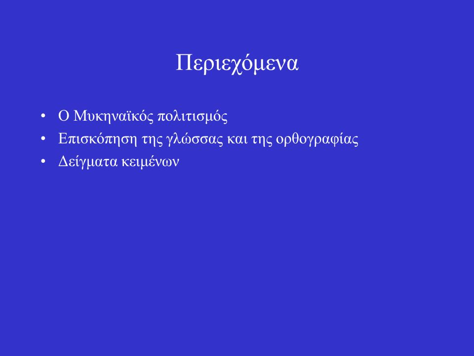 Περιεχόμενα Ο Μυκηναϊκός πολιτισμός Επισκόπηση της γλώσσας και της ορθογραφίας Δείγματα κειμένων