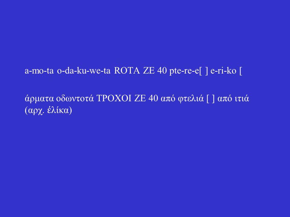 a-mo-ta o-da-ku-we-ta ROTA ZE 40 pte-re-e[ ] e-ri-ko [ άρματα οδωντοτά ΤΡΟΧΟΙ ΖΕ 40 από φτελιά [ ] από ιτιά (αρχ.