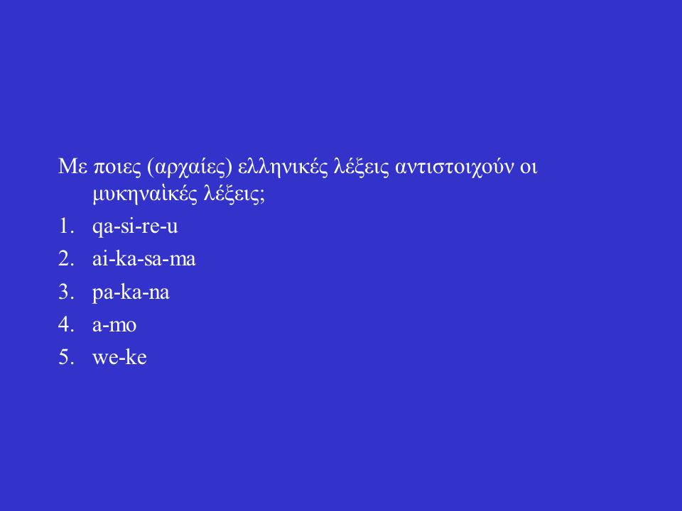 Με ποιες (αρχαίες) ελληνικές λέξεις αντιστοιχούν οι μυκηνα ἱ κές λέξεις; 1.qa-si-re-u 2.ai-ka-sa-ma 3.pa-ka-na 4.a-mo 5.we-ke