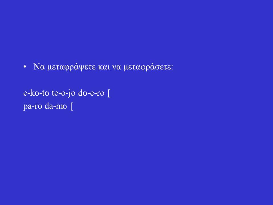 Να μεταφράψετε και να μεταφράσετε: e-ko-to te-o-jo do-e-ro [ pa-ro da-mo [