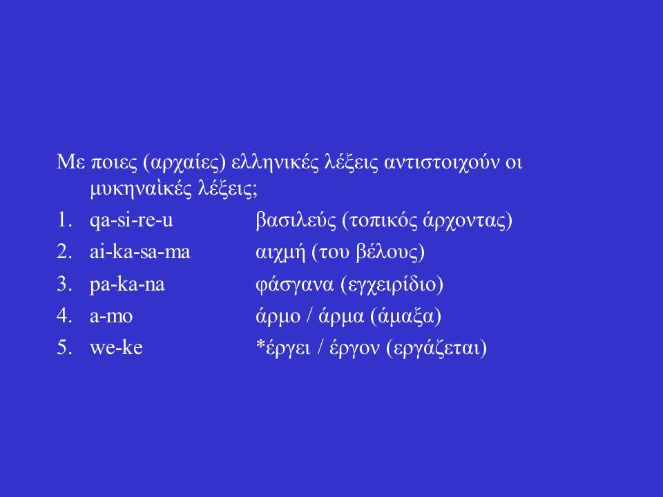 Με ποιες (αρχαίες) ελληνικές λέξεις αντιστοιχούν οι μυκηνα ἱ κές λέξεις; 1.qa-si-re-uβασιλεύς (τοπικός άρχοντας) 2.ai-ka-sa-maαιχμή (του βέλους) 3.pa-ka-naφάσγανα (εγχειρίδιο) 4.a-moάρμο / άρμα (άμαξα) 5.we-ke*έργει / έργον (εργάζεται)