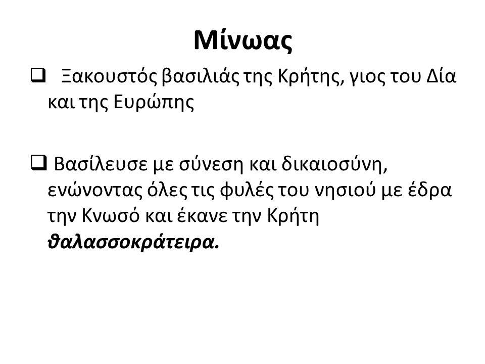 Μίνωας  Ξακουστός βασιλιάς της Κρήτης, γιος του Δία και της Ευρώπης  Βασίλευσε με σύνεση και δικαιοσύνη, ενώνοντας όλες τις φυλές του νησιού με έδρα την Κνωσό και έκανε την Κρήτη θαλασσοκράτειρα.