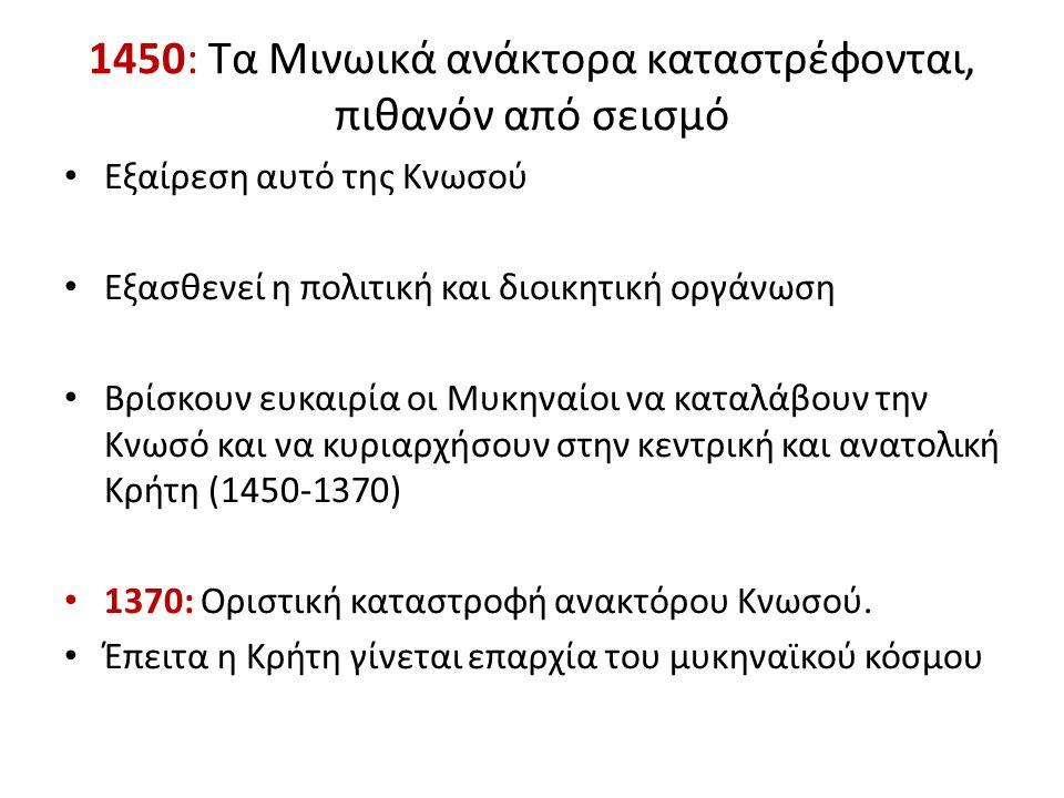 1450: Τα Μινωικά ανάκτορα καταστρέφονται, πιθανόν από σεισμό Εξαίρεση αυτό της Κνωσού Εξασθενεί η πολιτική και διοικητική οργάνωση Βρίσκουν ευκαιρία οι Μυκηναίοι να καταλάβουν την Κνωσό και να κυριαρχήσουν στην κεντρική και ανατολική Κρήτη (1450-1370) 1370: Οριστική καταστροφή ανακτόρου Κνωσού.