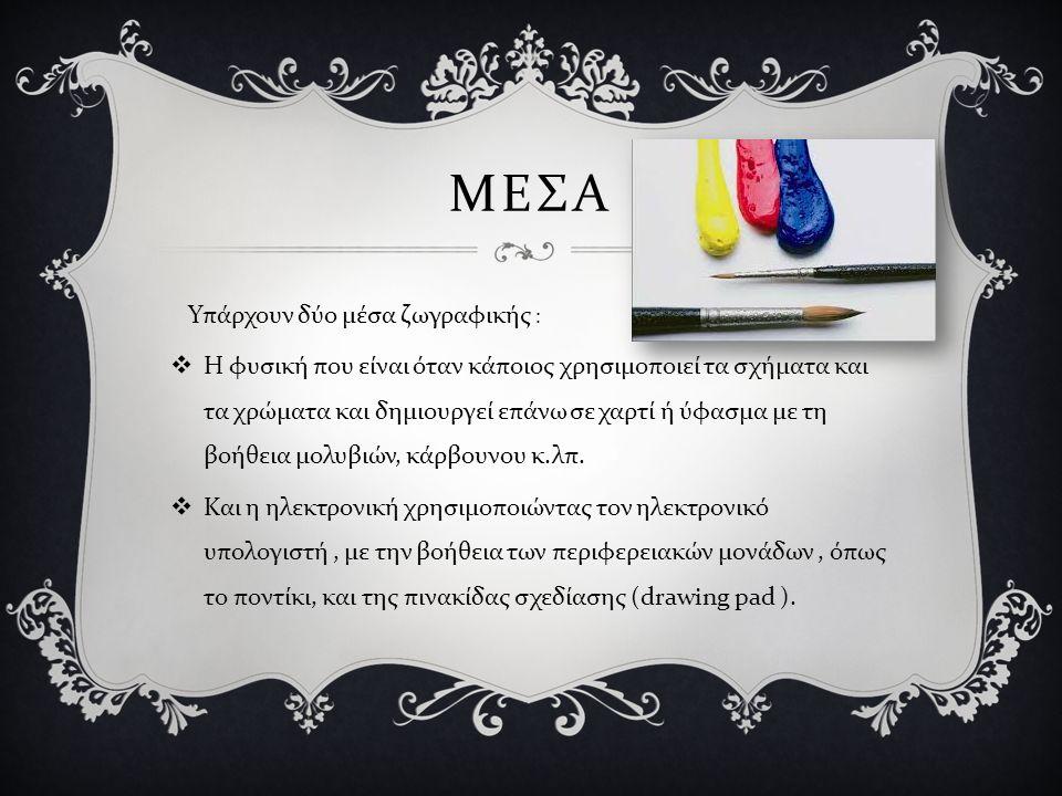 ΜΕΣΑ Υπάρχουν δύο μέσα ζωγραφικής :  Η φυσική που είναι όταν κάποιος χρησιμοποιεί τα σχήματα και τα χρώματα και δημιουργεί επάνω σε χαρτί ή ύφασμα με τη βοήθεια μολυβιών, κάρβουνου κ.