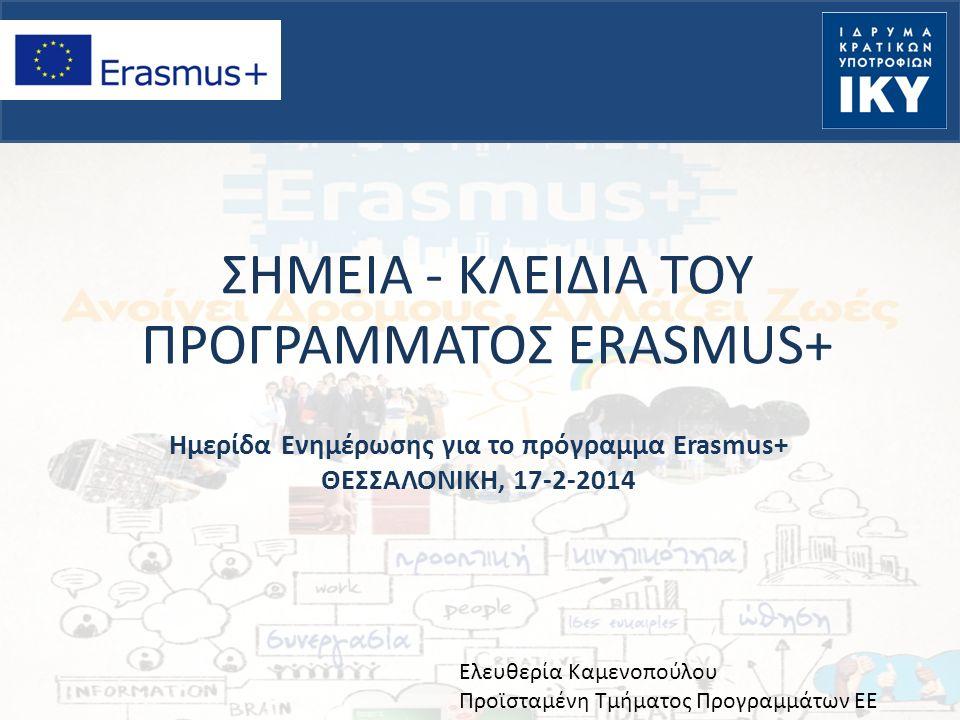 ΣΗΜΕΙΑ - ΚΛΕΙΔΙΑ ΤΟΥ ΠΡΟΓΡΑΜΜΑΤΟΣ ERASMUS+ Ημερίδα Ενημέρωσης για το πρόγραμμα Erasmus+ ΘΕΣΣΑΛΟΝΙΚΗ, 17-2-2014 Ελευθερία Καμενοπούλου Προϊσταμένη Τμήμ