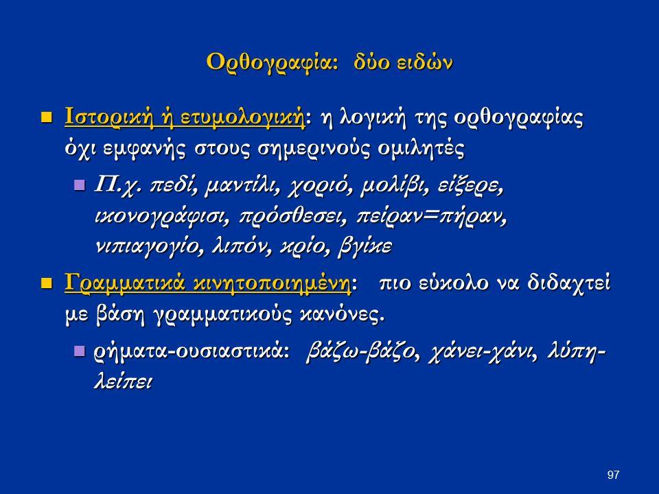 97 Ορθογραφία: δύο ειδών Ιστορική ή ετυμολογική: η λογική της ορθογραφίας όχι εμφανής στους σημερινούς ομιλητές Ιστορική ή ετυμολογική: η λογική της ορθογραφίας όχι εμφανής στους σημερινούς ομιλητές Π.χ.